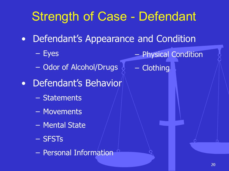 20 Strength of Case - Defendant Defendants Appearance and Condition –Eyes –Odor of Alcohol/Drugs Defendants Behavior –Statements –Movements –Mental St