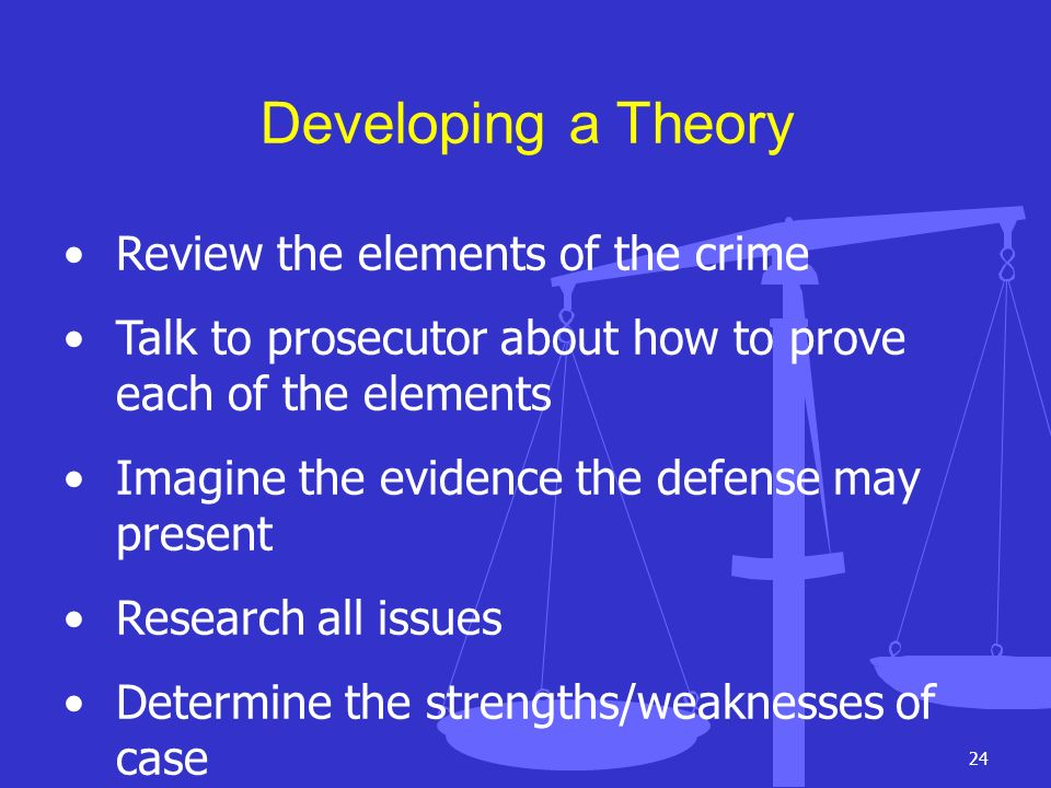 24 Developing a Theory Review the elements of the crime Talk to prosecutor about how to prove each of the elements Imagine the evidence the defense ma