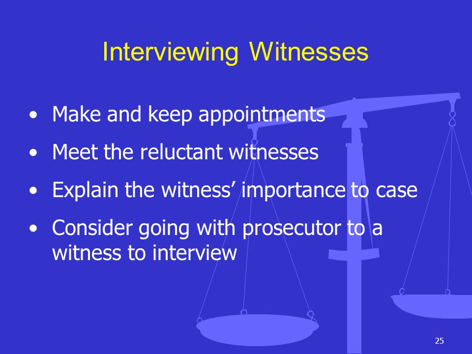 25 Interviewing Witnesses Make and keep appointments Meet the reluctant witnesses Explain the witness importance to case Consider going with prosecuto