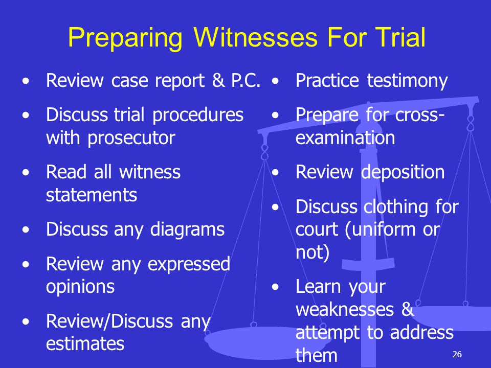 26 Preparing Witnesses For Trial Review case report & P.C. Discuss trial procedures with prosecutor Read all witness statements Discuss any diagrams R