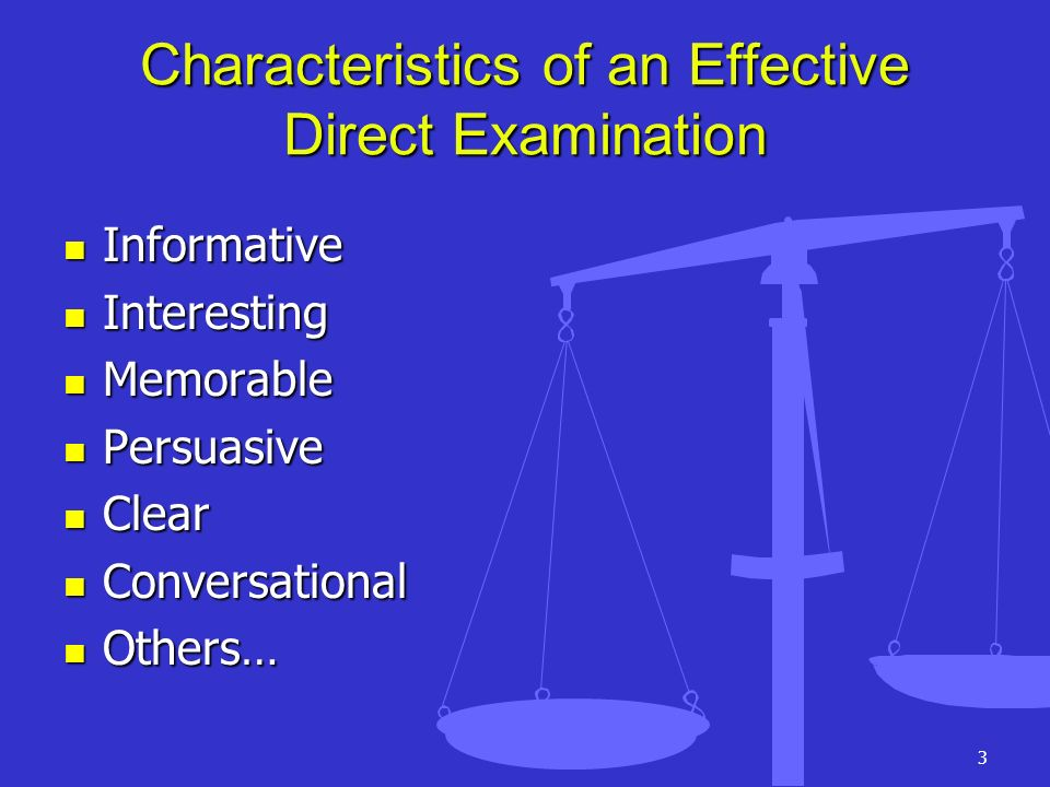 3 Characteristics of an Effective Direct Examination Informative Informative Interesting Interesting Memorable Memorable Persuasive Persuasive Clear C
