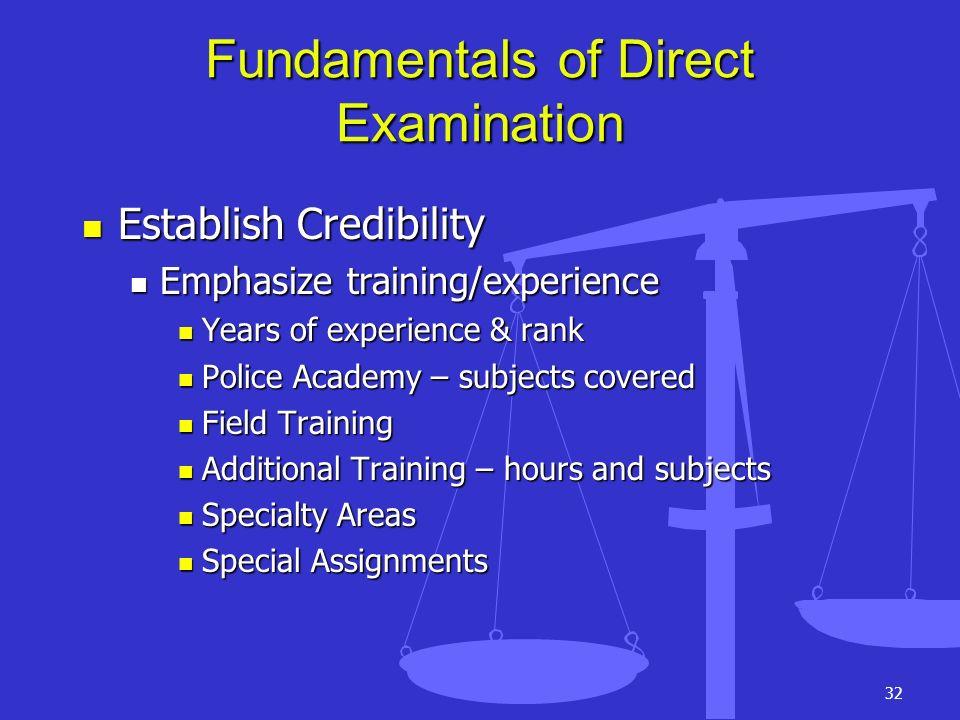 32 Fundamentals of Direct Examination Establish Credibility Establish Credibility Emphasize training/experience Emphasize training/experience Years of