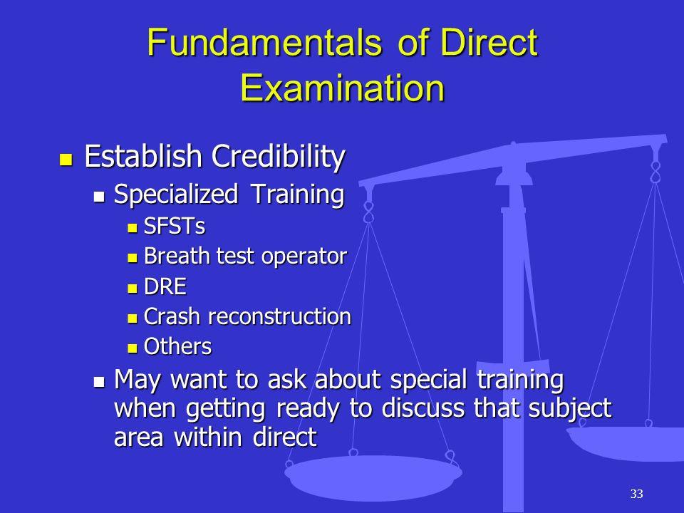 33 Fundamentals of Direct Examination Establish Credibility Establish Credibility Specialized Training Specialized Training SFSTs SFSTs Breath test op
