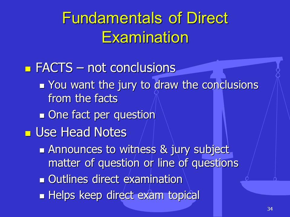 34 Fundamentals of Direct Examination FACTS – not conclusions FACTS – not conclusions You want the jury to draw the conclusions from the facts You wan