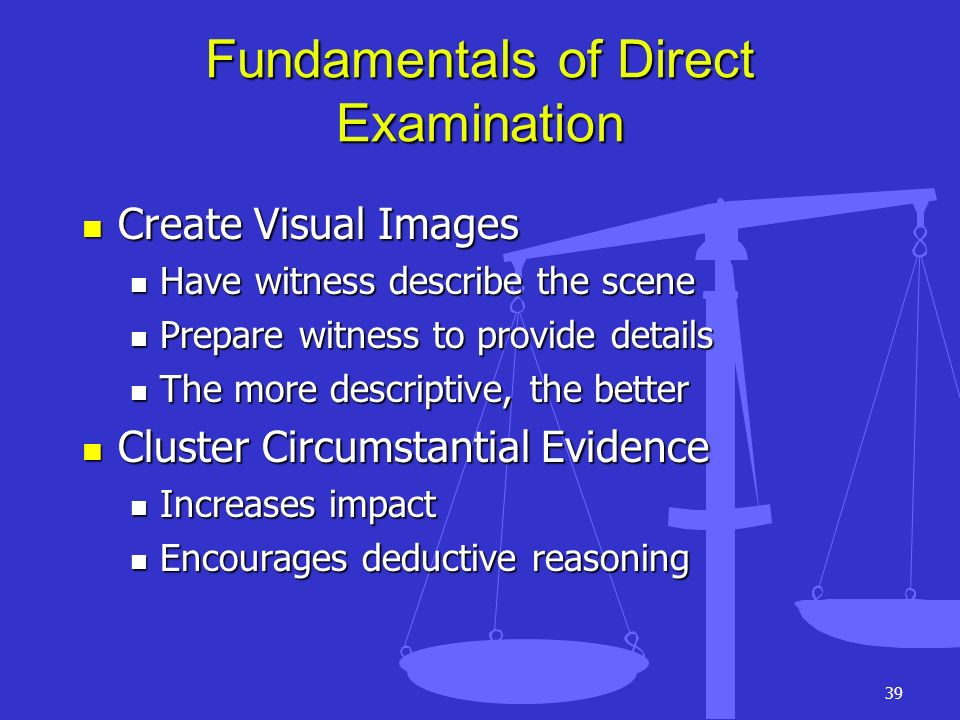 39 Fundamentals of Direct Examination Create Visual Images Create Visual Images Have witness describe the scene Have witness describe the scene Prepar