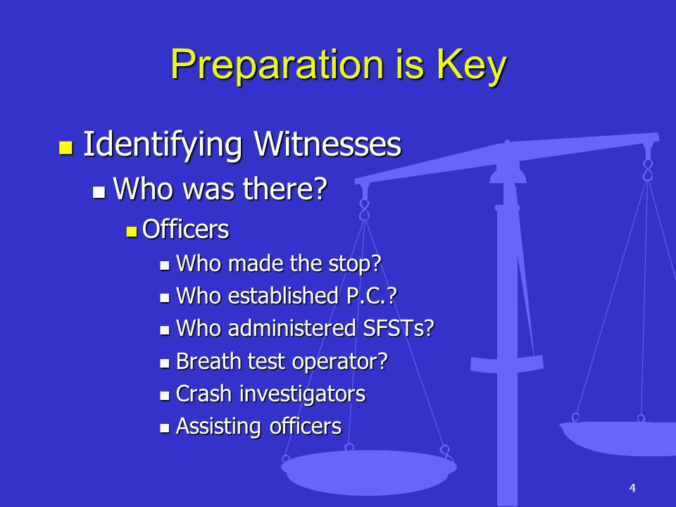 4 Preparation is Key Identifying Witnesses Identifying Witnesses Who was there? Who was there? Officers Officers Who made the stop? Who made the stop?