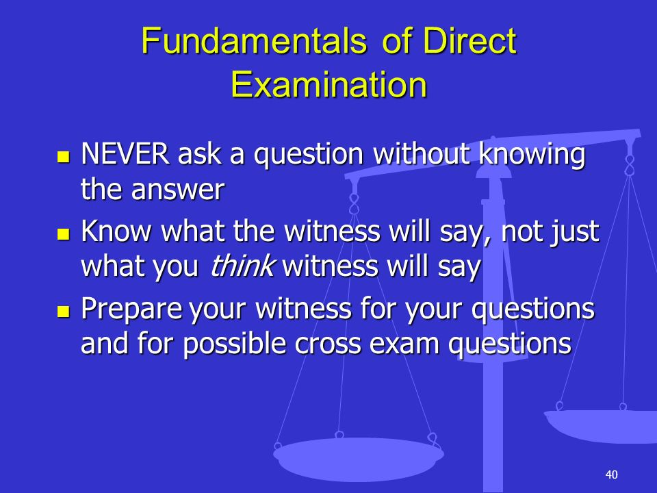 40 Fundamentals of Direct Examination NEVER ask a question without knowing the answer NEVER ask a question without knowing the answer Know what the wi