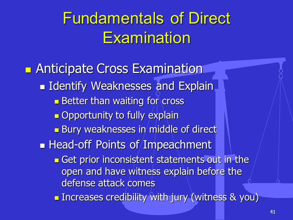 41 Fundamentals of Direct Examination Anticipate Cross Examination Anticipate Cross Examination Identify Weaknesses and Explain Identify Weaknesses an