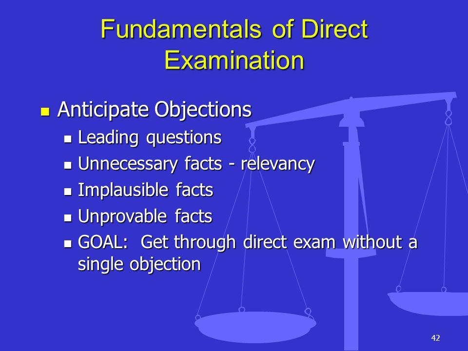 42 Fundamentals of Direct Examination Anticipate Objections Anticipate Objections Leading questions Leading questions Unnecessary facts - relevancy Un
