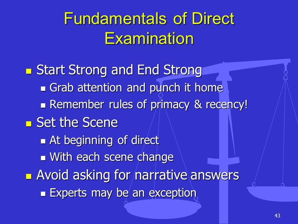 43 Fundamentals of Direct Examination Start Strong and End Strong Start Strong and End Strong Grab attention and punch it home Grab attention and punc