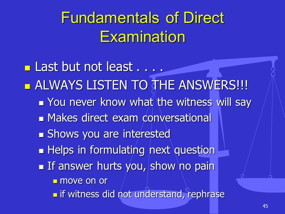 45 Fundamentals of Direct Examination Last but not least.... Last but not least.... ALWAYS LISTEN TO THE ANSWERS!!! ALWAYS LISTEN TO THE ANSWERS!!! Yo