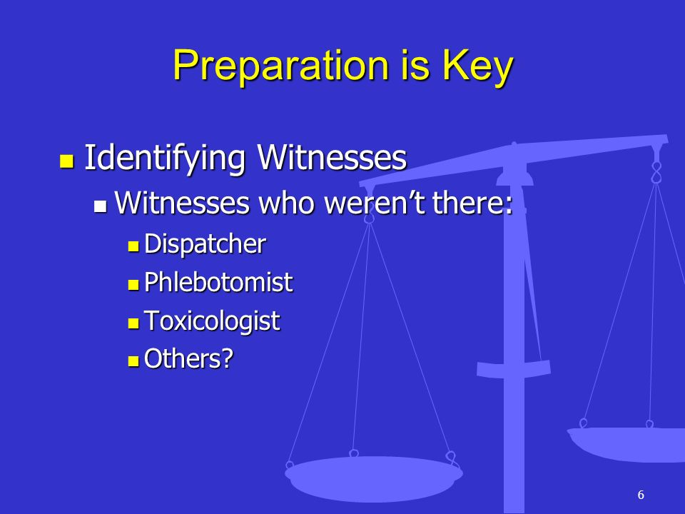 6 Preparation is Key Identifying Witnesses Identifying Witnesses Witnesses who werent there: Witnesses who werent there: Dispatcher Dispatcher Phlebot