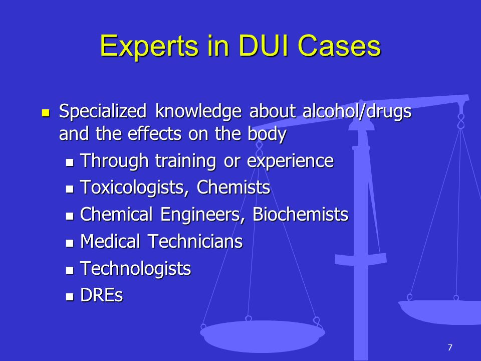 7 Experts in DUI Cases Specialized knowledge about alcohol/drugs and the effects on the body Specialized knowledge about alcohol/drugs and the effects