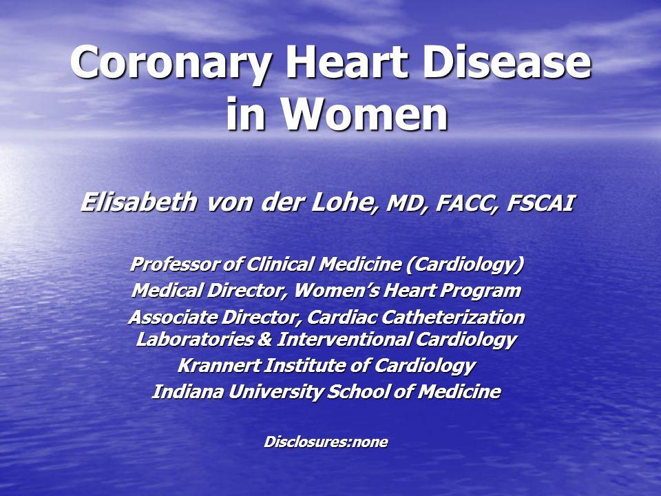 Coronary Heart Disease in Women Elisabeth von der Lohe, MD, FACC, FSCAI Professor of Clinical Medicine (Cardiology) Medical Director, Womens Heart Pro