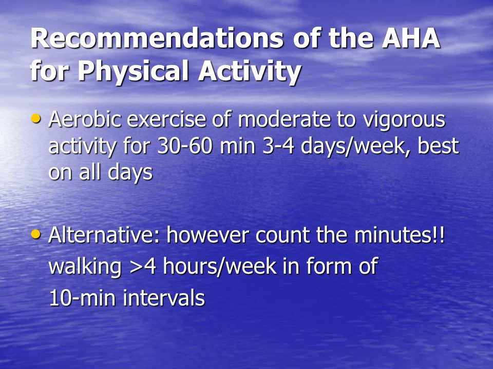 Recommendations of the AHA for Physical Activity Aerobic exercise of moderate to vigorous activity for 30-60 min 3-4 days/week, best on all days Aerob