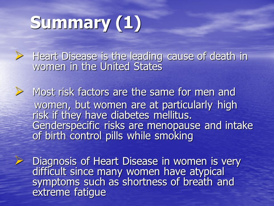 Summary (1) Heart Disease is the leading cause of death in women in the United States Heart Disease is the leading cause of death in women in the Unit