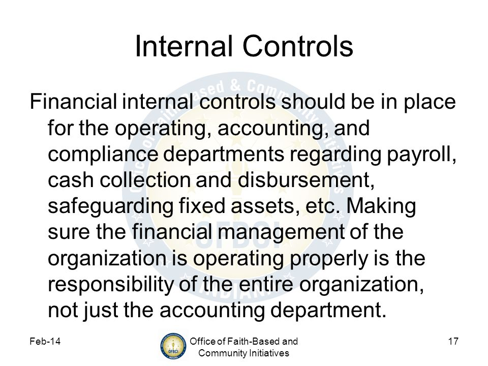 Feb-14Office of Faith-Based and Community Initiatives 17 Internal Controls Financial internal controls should be in place for the operating, accountin