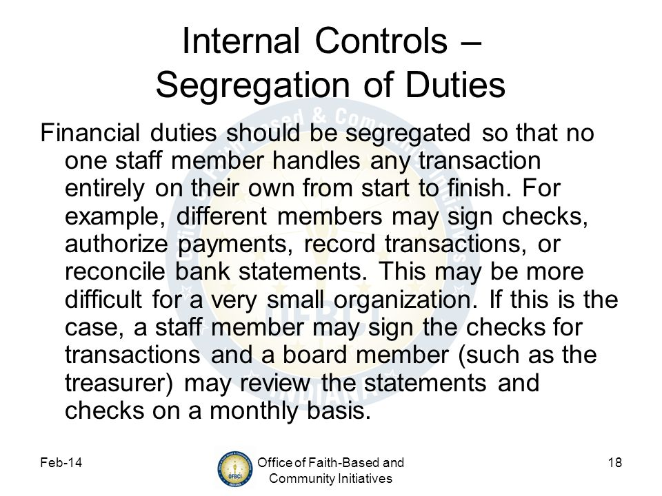Feb-14Office of Faith-Based and Community Initiatives 18 Internal Controls – Segregation of Duties Financial duties should be segregated so that no on