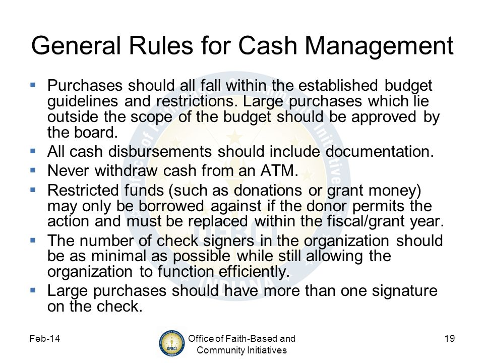 Feb-14Office of Faith-Based and Community Initiatives 19 General Rules for Cash Management Purchases should all fall within the established budget gui