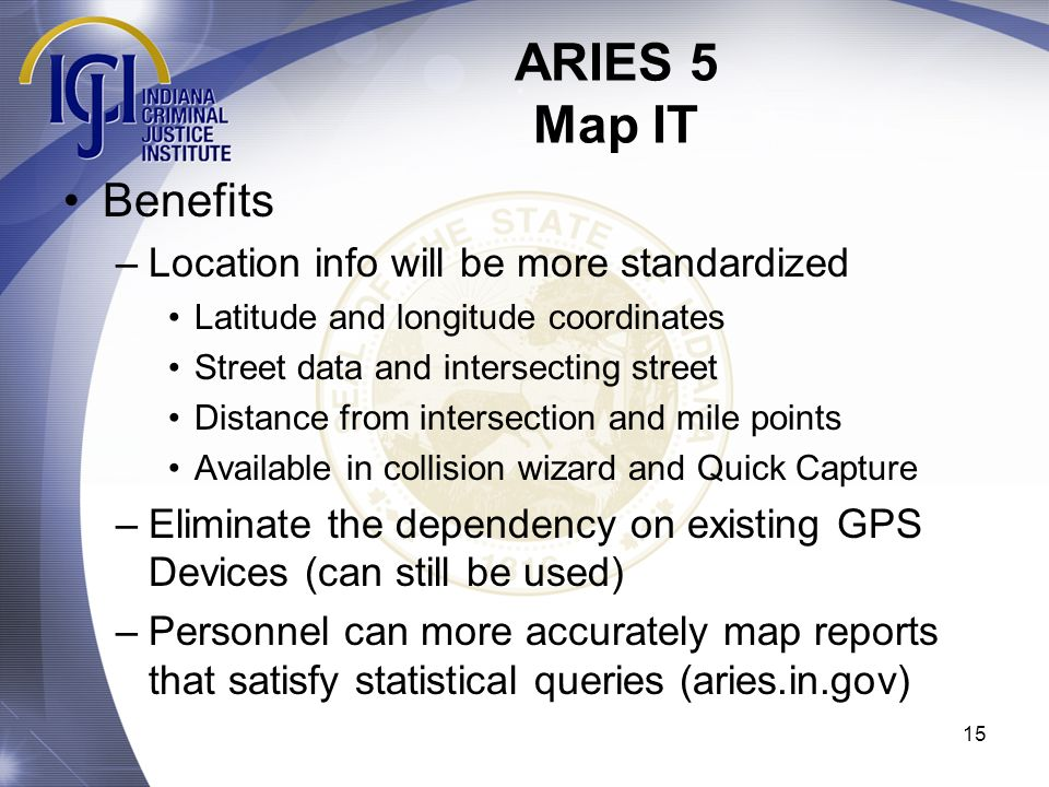 ARIES 5 Map IT 15 Benefits –Location info will be more standardized Latitude and longitude coordinates Street data and intersecting street Distance fr