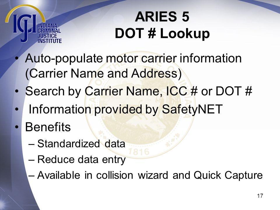 ARIES 5 DOT # Lookup 17 Auto-populate motor carrier information (Carrier Name and Address) Search by Carrier Name, ICC # or DOT # Information provided