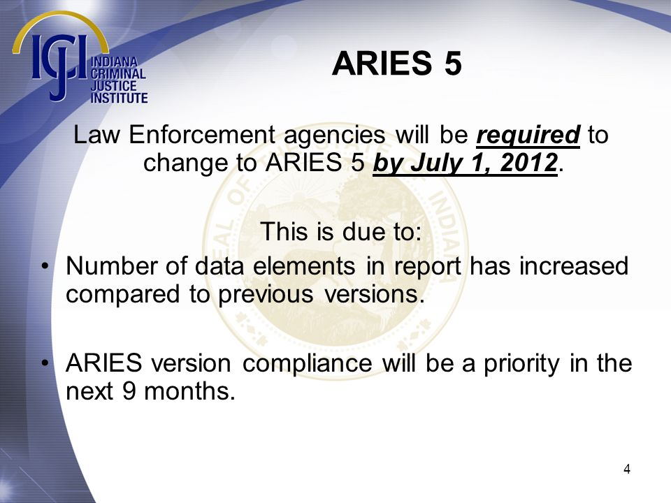4 ARIES 5 Law Enforcement agencies will be required to change to ARIES 5 by July 1, 2012. This is due to: Number of data elements in report has increa