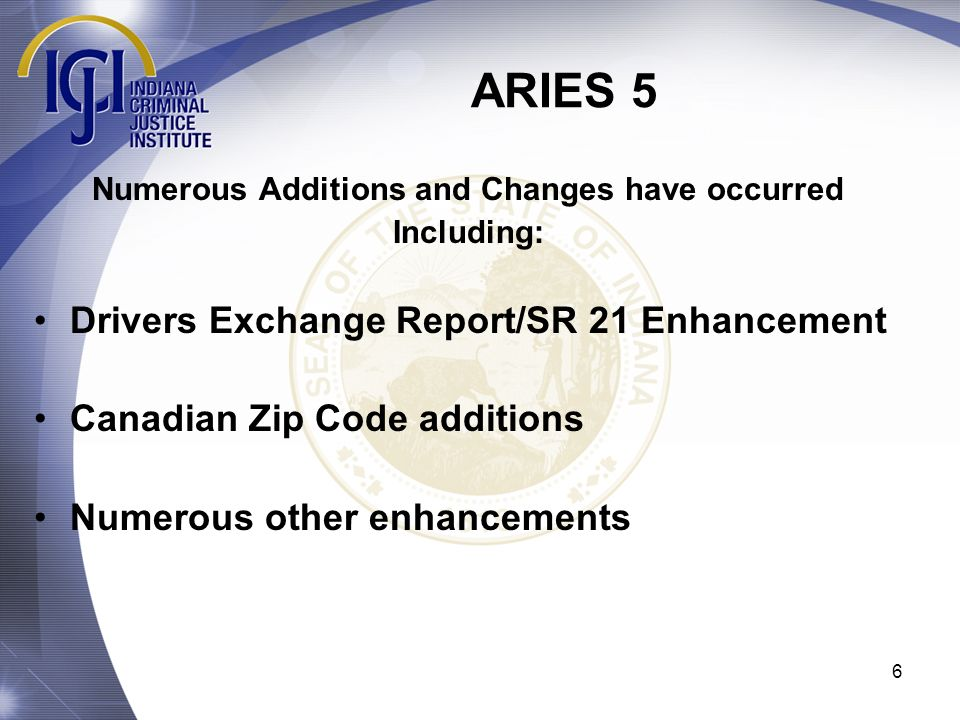 ARIES 5 6 Numerous Additions and Changes have occurred Including: Drivers Exchange Report/SR 21 Enhancement Canadian Zip Code additions Numerous other