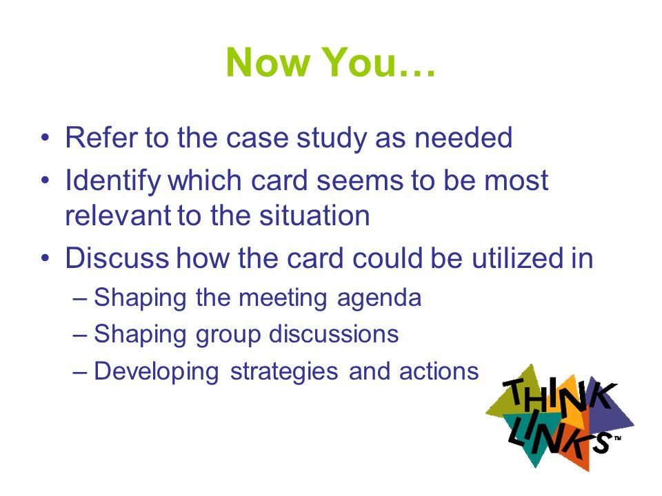 Now You… Refer to the case study as needed Identify which card seems to be most relevant to the situation Discuss how the card could be utilized in –Shaping the meeting agenda –Shaping group discussions –Developing strategies and actions