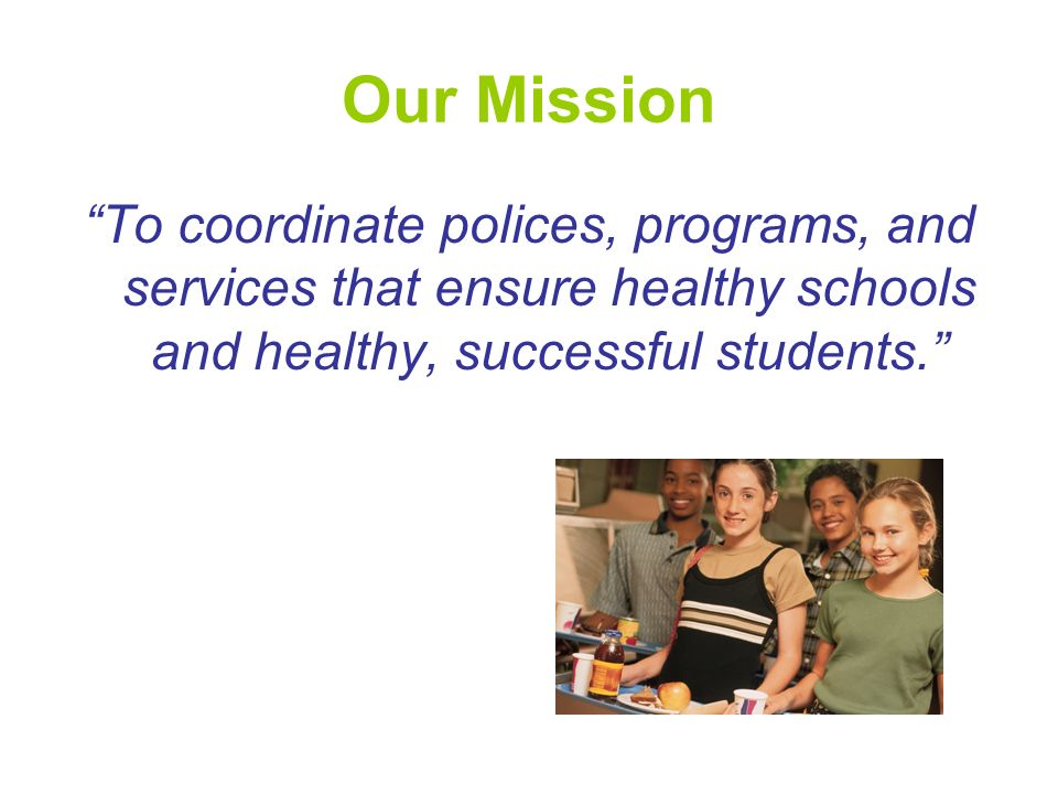 Our Mission To coordinate polices, programs, and services that ensure healthy schools and healthy, successful students.