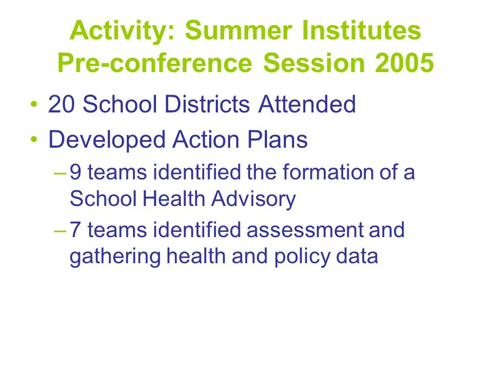 Activity: Summer Institutes Pre-conference Session 2005 20 School Districts Attended Developed Action Plans –9 teams identified the formation of a Sch