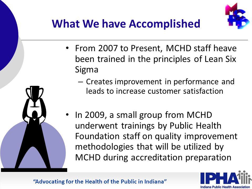 Advocating for the Health of the Public in Indiana What We have Accomplished From 2007 to Present, MCHD staff heave been trained in the principles of Lean Six Sigma – Creates improvement in performance and leads to increase customer satisfaction In 2009, a small group from MCHD underwent trainings by Public Health Foundation staff on quality improvement methodologies that will be utilized by MCHD during accreditation preparation