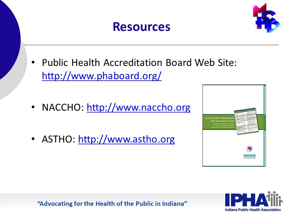 Advocating for the Health of the Public in Indiana Resources Public Health Accreditation Board Web Site: http://www.phaboard.org/ http://www.phaboard.org/ NACCHO: http://www.naccho.orghttp://www.naccho.org ASTHO: http://www.astho.orghttp://www.astho.org