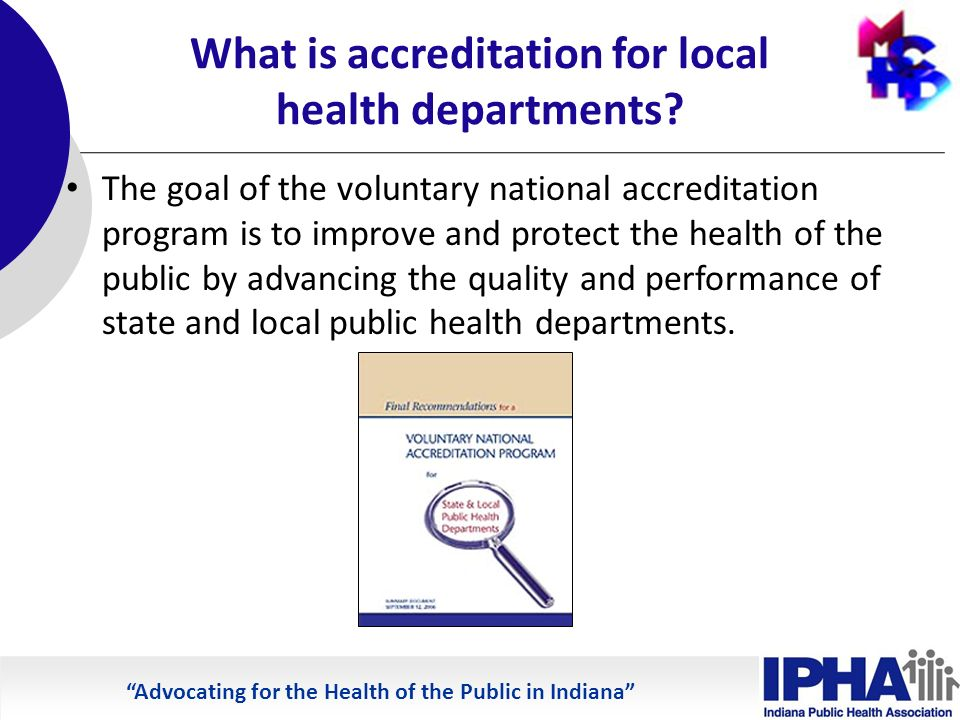 Advocating for the Health of the Public in Indiana What is accreditation for local health departments.