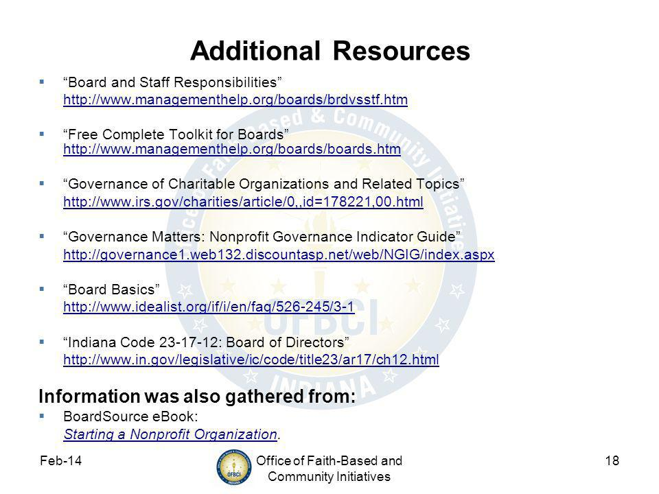 Feb-14Office of Faith-Based and Community Initiatives 18 Additional Resources Board and Staff Responsibilities http://www.managementhelp.org/boards/brdvsstf.htm Free Complete Toolkit for Boards http://www.managementhelp.org/boards/boards.htm http://www.managementhelp.org/boards/boards.htm Governance of Charitable Organizations and Related Topics http://www.irs.gov/charities/article/0,,id=178221,00.html Governance Matters: Nonprofit Governance Indicator Guide http://governance1.web132.discountasp.net/web/NGIG/index.aspx Board Basics http://www.idealist.org/if/i/en/faq/526-245/3-1 Indiana Code 23-17-12: Board of Directors http://www.in.gov/legislative/ic/code/title23/ar17/ch12.html Information was also gathered from: BoardSource eBook: Starting a Nonprofit OrganizationStarting a Nonprofit Organization.
