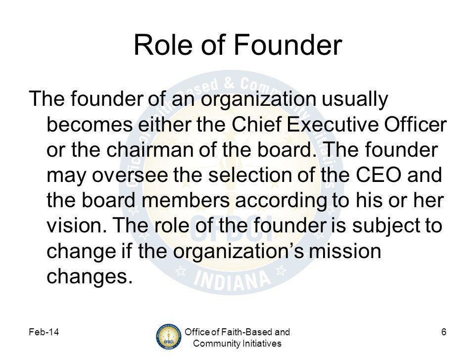 Feb-14Office of Faith-Based and Community Initiatives 6 Role of Founder The founder of an organization usually becomes either the Chief Executive Officer or the chairman of the board.