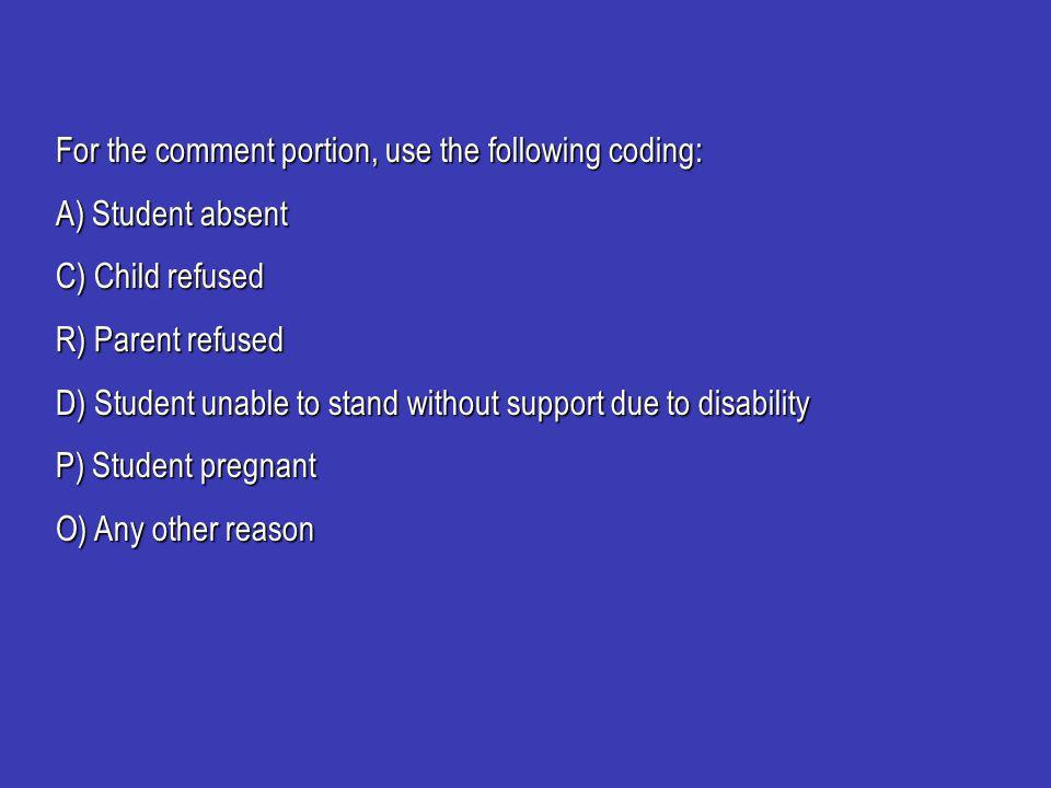 For the comment portion, use the following coding: A) Student absent C) Child refused R) Parent refused D) Student unable to stand without support due to disability P) Student pregnant O) Any other reason