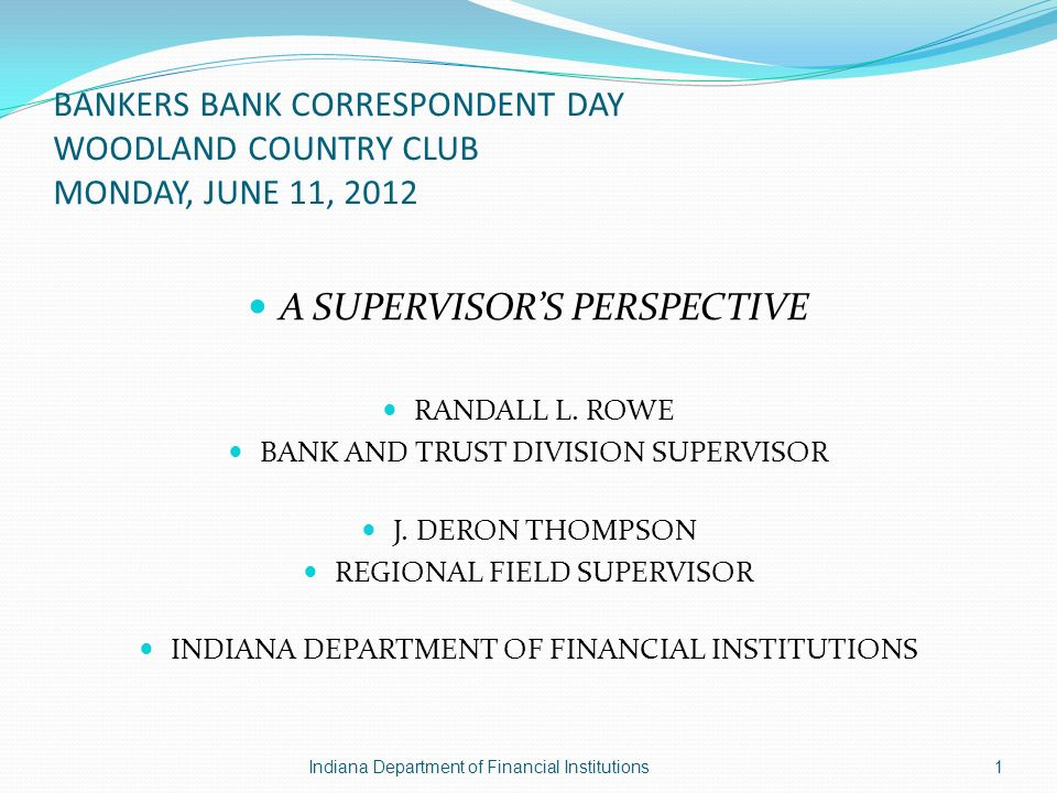 BANKERS BANK CORRESPONDENT DAY WOODLAND COUNTRY CLUB MONDAY, JUNE 11, 2012 A SUPERVISORS PERSPECTIVE RANDALL L.