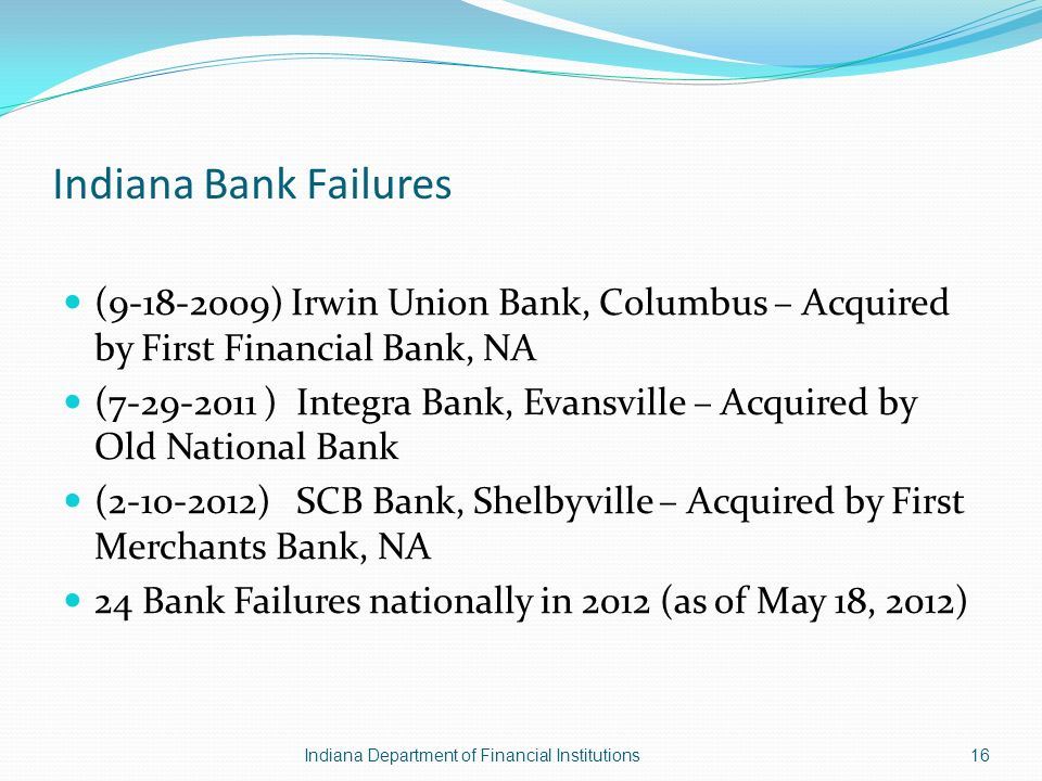 Indiana Bank Failures (9-18-2009) Irwin Union Bank, Columbus – Acquired by First Financial Bank, NA (7-29-2011 ) Integra Bank, Evansville – Acquired by Old National Bank (2-10-2012) SCB Bank, Shelbyville – Acquired by First Merchants Bank, NA 24 Bank Failures nationally in 2012 (as of May 18, 2012) Indiana Department of Financial Institutions16