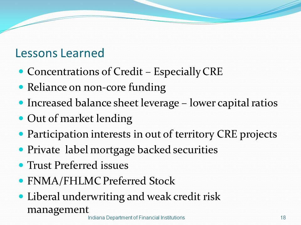 Lessons Learned Concentrations of Credit – Especially CRE Reliance on non-core funding Increased balance sheet leverage – lower capital ratios Out of market lending Participation interests in out of territory CRE projects Private label mortgage backed securities Trust Preferred issues FNMA/FHLMC Preferred Stock Liberal underwriting and weak credit risk management Indiana Department of Financial Institutions18