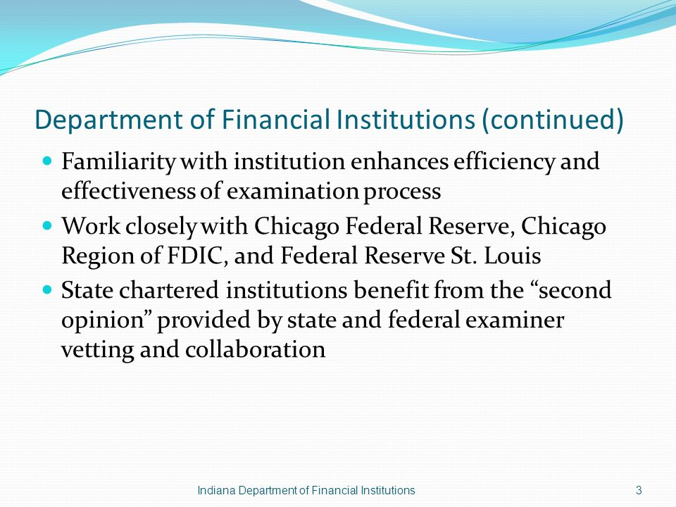 Department of Financial Institutions (continued) Familiarity with institution enhances efficiency and effectiveness of examination process Work closely with Chicago Federal Reserve, Chicago Region of FDIC, and Federal Reserve St.
