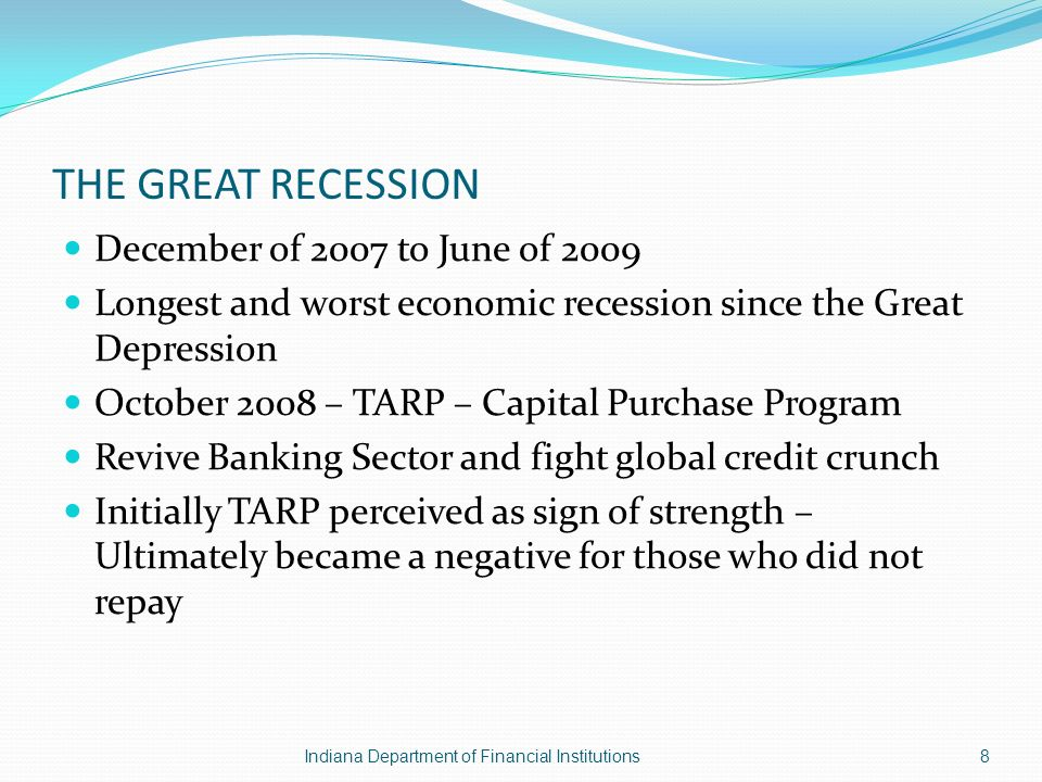 THE GREAT RECESSION December of 2007 to June of 2009 Longest and worst economic recession since the Great Depression October 2008 – TARP – Capital Purchase Program Revive Banking Sector and fight global credit crunch Initially TARP perceived as sign of strength – Ultimately became a negative for those who did not repay Indiana Department of Financial Institutions8