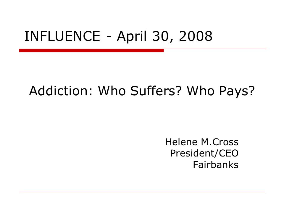 Addiction: Who Suffers Who Pays Helene M.Cross President/CEO Fairbanks INFLUENCE - April 30, 2008