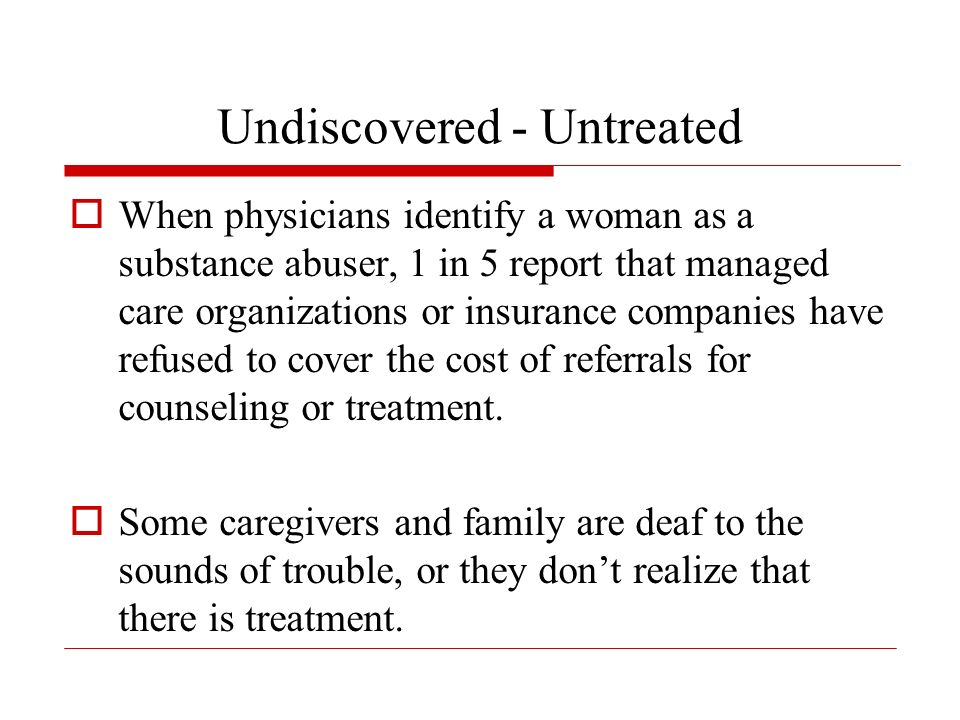 Undiscovered - Untreated When physicians identify a woman as a substance abuser, 1 in 5 report that managed care organizations or insurance companies have refused to cover the cost of referrals for counseling or treatment.