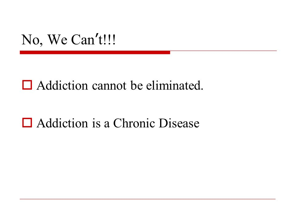 No, We Can t!!! Addiction cannot be eliminated. Addiction is a Chronic Disease