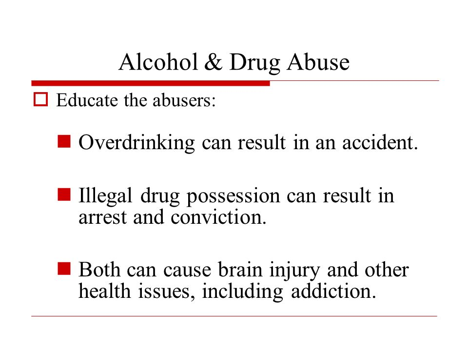 Alcohol & Drug Abuse Educate the abusers: Overdrinking can result in an accident.