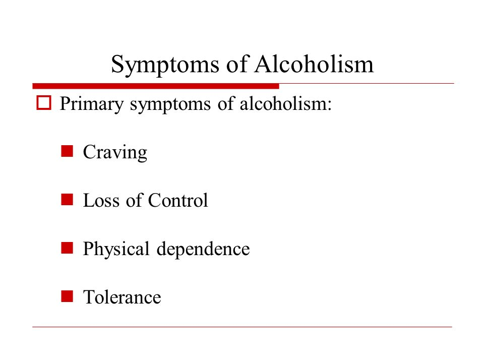 Symptoms of Alcoholism Primary symptoms of alcoholism: Craving Loss of Control Physical dependence Tolerance