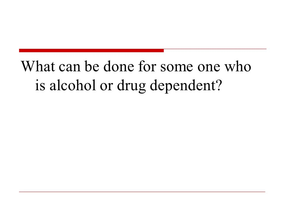 What can be done for some one who is alcohol or drug dependent