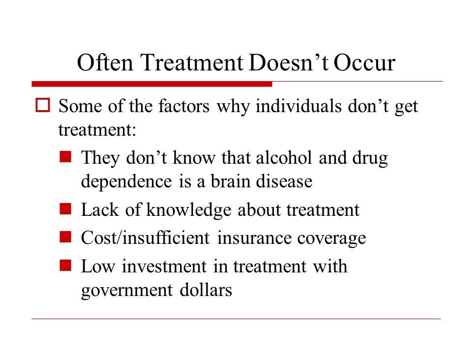 Often Treatment Doesnt Occur Some of the factors why individuals dont get treatment: They dont know that alcohol and drug dependence is a brain disease Lack of knowledge about treatment Cost/insufficient insurance coverage Low investment in treatment with government dollars