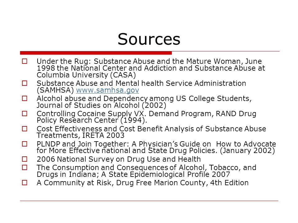 Sources Under the Rug: Substance Abuse and the Mature Woman, June 1998 the National Center and Addiction and Substance Abuse at Columbia University (CASA) Substance Abuse and Mental health Service Administration (SAMHSA) www.samhsa.govwww.samhsa.gov Alcohol abuse and Dependency among US College Students, Journal of Studies on Alcohol (2002) Controlling Cocaine Supply VX.
