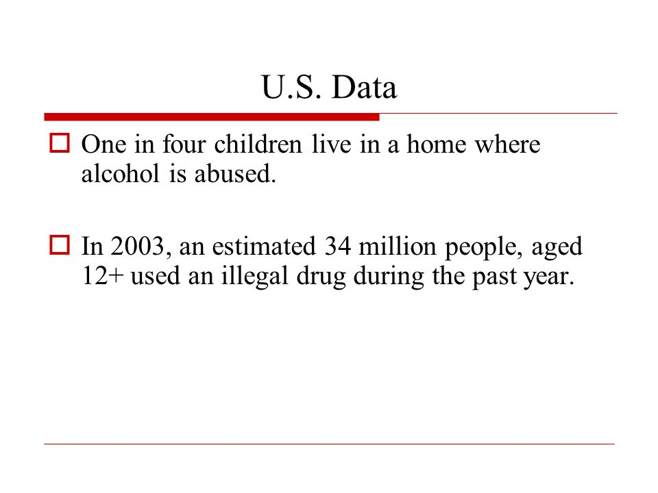 U.S. Data One in four children live in a home where alcohol is abused.